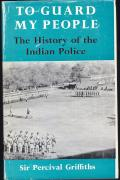'To Guard My People: The History of the Indian Police' (Sir Percival Griffiths, K.B.E., C.I.E., Benn, Bombay, 1971) 430pp